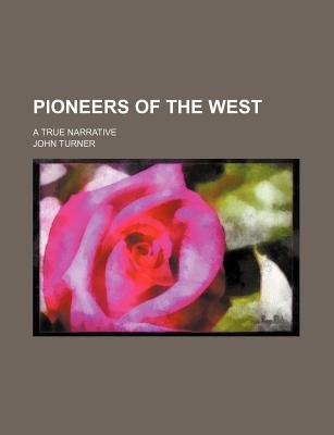 Pioneers of the West; A True Narrative (Paperback): John Turner