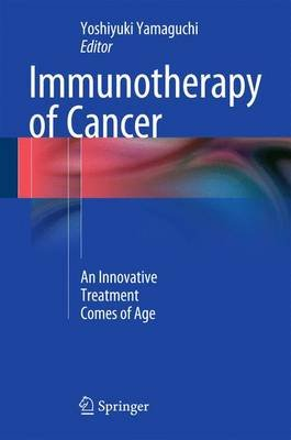 Immunotherapy of Cancer - An Innovative Treatment Comes of Age (Hardcover, 1st ed. 2016): Yoshiyuki Yamaguchi