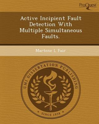 Active Incipient Fault Detection with Multiple Simultaneous Faults (Paperback): Martene L Fair