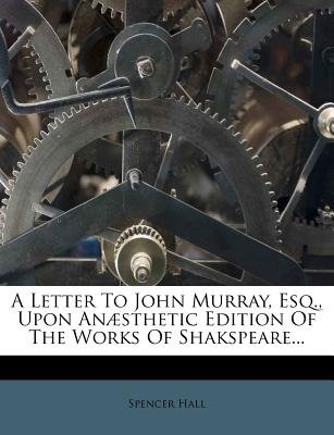 A Letter to John Murray, Esq., Upon Anaesthetic Edition of the Works of Shakspeare... (Paperback): Spencer Hall
