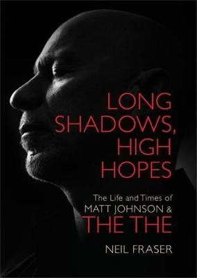 Long Shadows, High Hopes - The Life and Times of Matt Johnson & The The (Hardcover): Neil Fraser