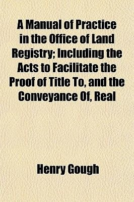 A Manual of Practice in the Office of Land Registry; Including the Acts to Facilitate the Proof of Title To, and the Conveyance...
