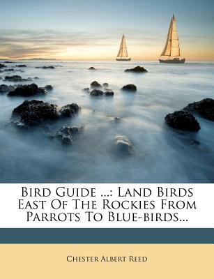 Bird Guide ... - Land Birds East of the Rockies from Parrots to Blue-Birds... (Paperback): Chester Albert Reed