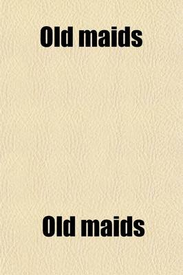Old Maids; Their Varieties, Characters, and Conditions (Paperback): Old Maids