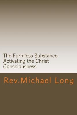 The Formless Substance- - Activating the Christ Consciousness. (Paperback): Rev Michael a. Long