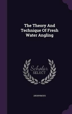 The Theory and Technique of Fresh Water Angling (Hardcover): Anonymous