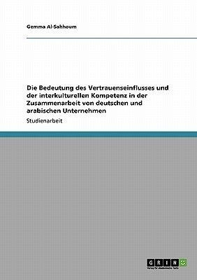 Die Bedeutung Des Vertrauenseinflusses Und Der Interkulturellen Kompetenz in Der Zusammenarbeit Von Deutschen Und Arabischen...