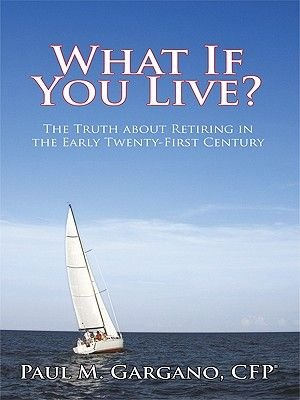 What If You Live? - The Truth about Retiring in the Early Twenty-First Century (Electronic book text): Paul M. Gargano CFP(R)