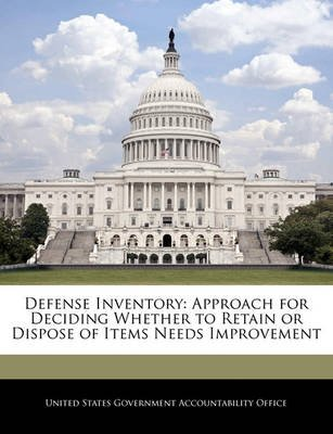 Defense Inventory - Approach for Deciding Whether to Retain or Dispose of Items Needs Improvement (Paperback): United States...