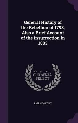 General History of the Rebellion of 1798, Also a Brief Account of the Insurrection in 1803 (Hardcover): Patrick O'Kelly