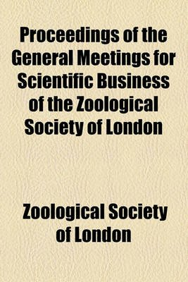 Proceedings of the General Meetings for Scientific Business of the Zoological Society of London (Paperback): Zoological Society...