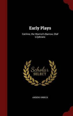 Early Plays - Catiline, the Warrior's Barrow, Olaf Liljekrans (Hardcover): Anders Orbeck