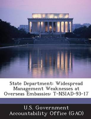 State Department - Widespread Management Weaknesses at Overseas Embassies: T-Nsiad-93-17 (Paperback): U S Government...