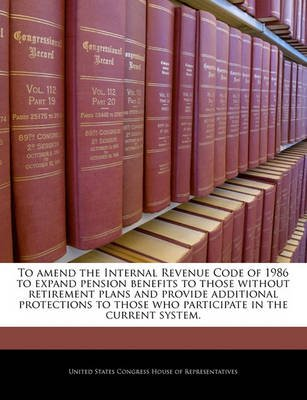 To Amend the Internal Revenue Code of 1986 to Expand Pension Benefits to Those Without Retirement Plans and Provide Additional...