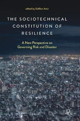 The Sociotechnical Constitution of Resilience - A New Perspective on Governing Risk and Disaster (Hardcover, 1st Ed. 2018):...