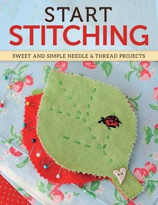 Start Stitching - Sweet and Simple Projects for Needle & Thread (Paperback): Editors of Future Magazines