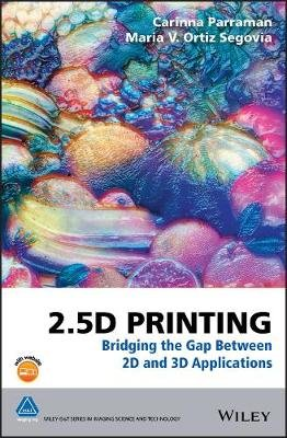 2.5D Printing - Bridging the Gap Between 2D and 3D Applications (Hardcover): Carinna Parraman, Maria V. Ortiz Segovia