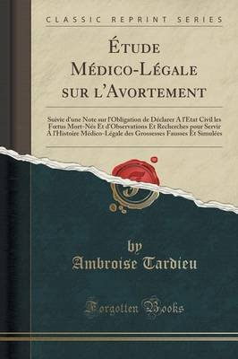 Etude Medico-Legale Sur L'Avortement - Suivie D'Une Note Sur L'Obligation de Declarer A L'Etat Civil Les...