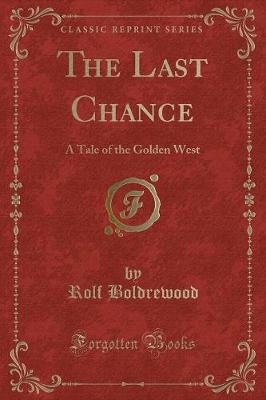 The Last Chance - A Tale of the Golden West (Classic Reprint) (Paperback): Rolf Boldrewood