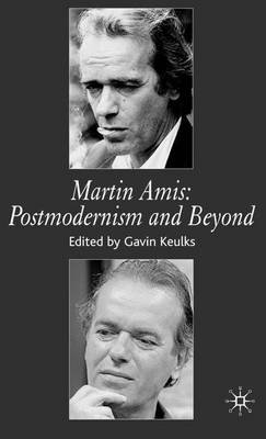 Martin Amis - Postmodernism and Beyond (Hardcover): Gavin Keulks