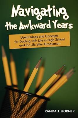 Navigating the Awkward Years - Useful Ideas and Concepts for Dealing with Life in High School and for Life After Graduation...