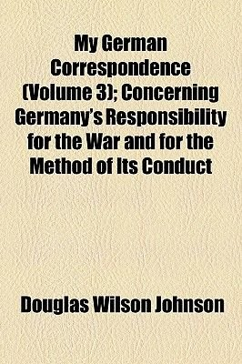 My German Correspondence (Volume 3); Concerning Germany's Responsibility for the War and for the Method of Its Conduct...