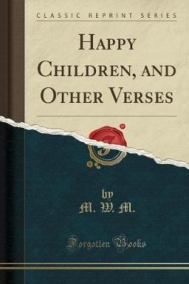 Happy Children, and Other Verses (Classic Reprint) (Paperback): M W M