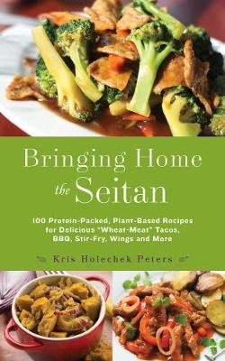 Bringing Home The Seitan - 100 Protein-Packed, Plant-Based Recipes for Delicious 'Wheat-Meat Tacos, BBQ, Stir-Fry, Wings...