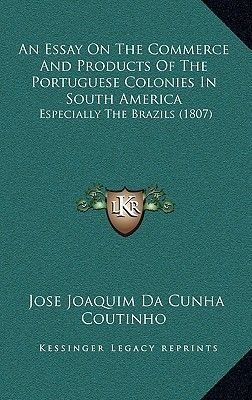An Essay on the Commerce and Products of the Portuguese Colonies in South America - Especially the Brazils (1807) (Paperback):...