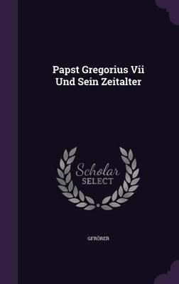 Papst Gregorius VII Und Sein Zeitalter (Hardcover): Gfrorer