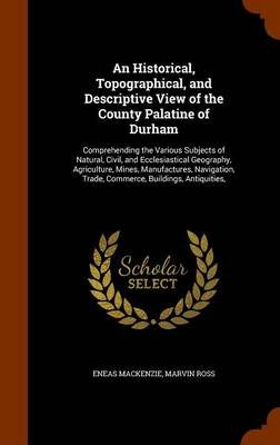 An Historical, Topographical, and Descriptive View of the County Palatine of Durham - Comprehending the Various Subjects of...