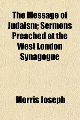 The Message of Judaism; Sermons Preached at the West London Synagogue (Paperback): Morris Joseph