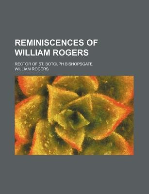 Reminiscences of William Rogers; Rector of St. Botolph Bishopsgate (Paperback): William Rogers