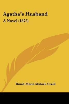 Agatha's Husband - A Novel (1875) (Paperback): Dinah Maria Mulock Craik