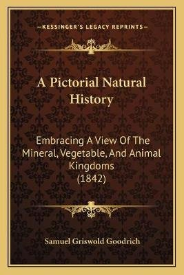 A Pictorial Natural History - Embracing a View of the Mineral, Vegetable, and Animal Kingdoms (1842) (Paperback): Samuel G...