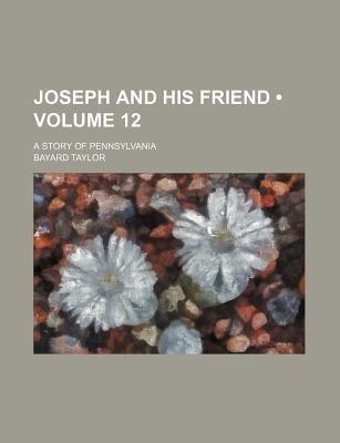 Joseph and His Friend (Volume 12); A Story of Pennsylvania (Paperback): Bayard Taylor