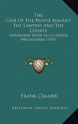 The Case of the People Against the Lawyers and the Courts - Interviews with an Outdoor Philosopher (1915) (Hardcover): Frank...
