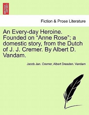 "An Every-Day Heroine. Founded on ""Anne Rose""; A Domestic Story, from the Dutch of J. J. Cremer. by Albert D. Vandam...."