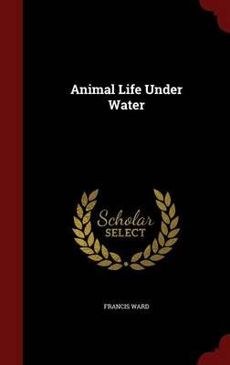 Animal Life Under Water (Hardcover): Francis Ward