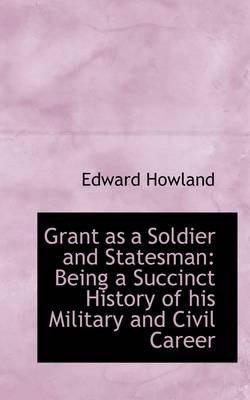 Grant as a Soldier and Statesman - Being a Succinct History of His Military and Civil Career (Hardcover): Edward Howland