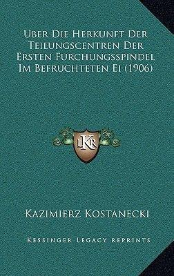 Uber Die Herkunft Der Teilungscentren Der Ersten Furchungsspindel Im Befruchteten Ei (1906) (German, Hardcover): Kazimierz...