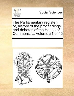 The Parliamentary Register; Or, History of the Proceedings and Debates of the House of Commons; ... Volume 21 of 45...