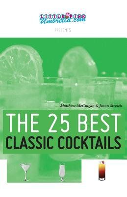 The 25 Best Classic Cocktails (Paperback): Matthew McGuigan, Jason Streich