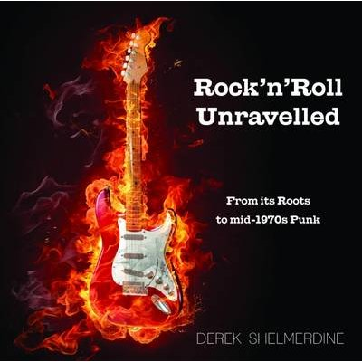 Rock 'n' Roll Unravelled - From its Roots to Mid-1970s Punk (Hardcover): Derek Shelmerdine