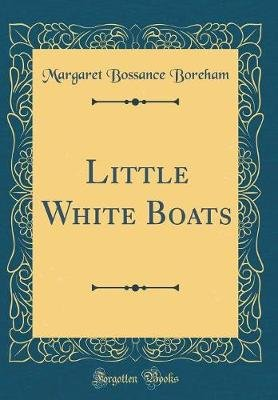 Little White Boats (Classic Reprint) (Hardcover): Margaret Bossance Boreham