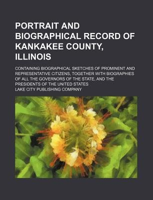 Portrait and Biographical Record of Kankakee County, Illinois; Containing Biographical Sketches of Prominent and Representative...