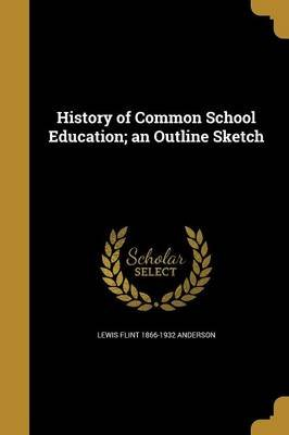 History of Common School Education; An Outline Sketch (Paperback): Lewis Flint 1866-1932 Anderson