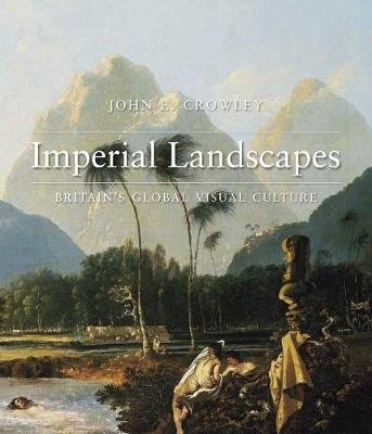 Imperial Landscapes - Britain's Global Visual Culture, 1745-1820 (Hardcover): John E. Crowley