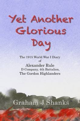Yet Another Glorious Day - The 1915 World War I Diary of Alexander Rule, D Company, 4th Gordon Highlanders (Paperback): Graham...