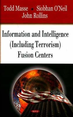 Information and Intelligence (Including Terrorism) Fusion Centers (Hardcover): Todd M. Masse, Siobhan O'Neil, John Rollins